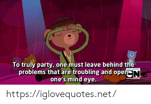 Behind The: To truly party, one must leave behind the  problems that are troubling and open N  one's mind eye  SIO  eaTe w https://iglovequotes.net/