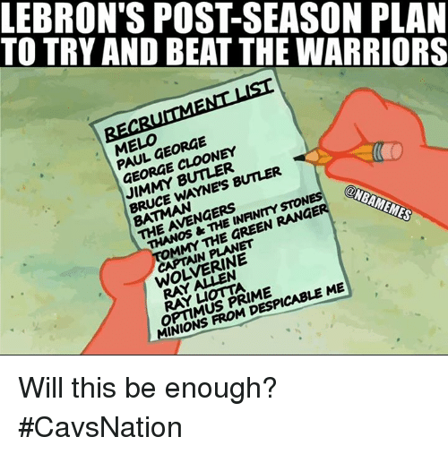 Despicable Me: TO TRY AND BEAT THE WARRIORS  LEBRON'S POST-SEASON PLAN  EL,FORGE  PAUL GEORGE  GEORGE CLOONEY  JIMMY BUTLER  BRUCE WAYNE'S BUTLER  THE AVENGERS  THANOS &THE INFINMYSTON  MMY THE GREEN RANGE  ONBAMEMES  CAPTAIN PLANET  WOLVERINE  OPTIMUS PRIME  MINIONS FROM DESPICABLE ME Will this be enough? #CavsNation