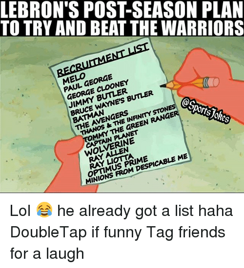 Despicable Me: TO TRY AND BEAT THE WARRIORS  LEBRON'S POST-SEASON PLAN  ELO FORGE  PAUL GEORGE  GEORGE CLOONEY  JIMMY BUTLER  BRUCE WAYNE'S BUNER  BATMAN  THE AVENGERS  THANOS &THE INANMYSTON  @s  MMY THE GREEN RANGE  orts  CAPTAIN PLANET  WOLVERINE  RAY A N  RAY凵omA  OPTIMUS PRIME  MINIONS FROM DESPICABLE ME Lol 😂 he already got a list haha DoubleTap if funny Tag friends for a laugh