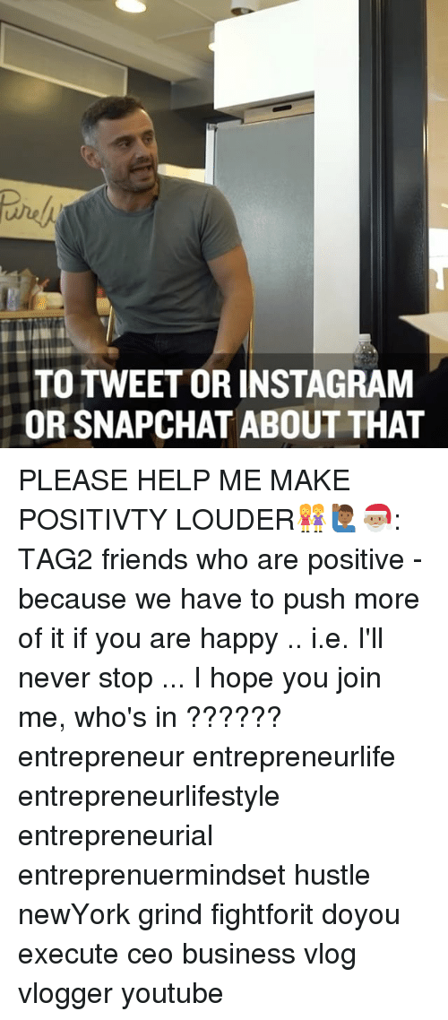 Memes, join.me, and 🤖: TO TWEETTORINSTAGRAM  OR SNAPCHAT ABOUT THAT PLEASE HELP ME MAKE POSITIVTY LOUDER👭🙋🏾♂️🎅🏽: TAG2 friends who are positive - because we have to push more of it if you are happy .. i.e. I'll never stop ... I hope you join me, who's in ?????? entrepreneur entrepreneurlife entrepreneurlifestyle entrepreneurial entreprenuermindset hustle newYork grind fightforit doyou execute ceo business vlog vlogger youtube