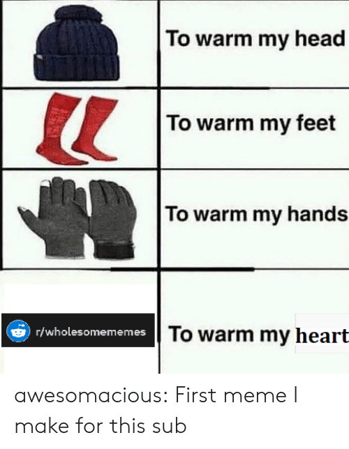 First Meme: To warm my head  To warm my feet  To warm my hands  To warm my heart  )r/wholesomememes awesomacious:  First meme I make for this sub