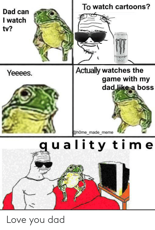 A Boss: To watch cartoons?  Dad can  I watch  tv?  rrenr  Actually watches the  game with my  dad like a boss  Yeeees.  @hOme_made_meme  quality time Love you dad