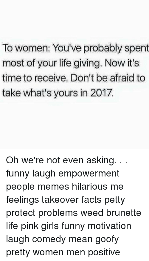 Funny Motivational: To women: You've probably spent  most of your life giving. Now it's  time to receive. Don't be afraid to  take what's yours in 2017. Oh we're not even asking. . . funny laugh empowerment people memes hilarious me feelings takeover facts petty protect problems weed brunette life pink girls funny motivation laugh comedy mean goofy pretty women men positive