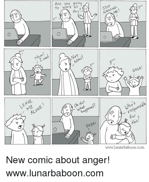 grrr: to work all  Are you going  day?  NAGGING.  ーコ す ノ  grrr  Mom  す! ī  ( .Lnee  NOT  GAGA !  LEAVE  010  ALONE  Oh No!  what ned?  T  haf  appene  d Who's  responsible  ino's  DADA!  this  WarW.lunarbaboon.com  OP []で  in e  C(v  Olo New comic about anger! www.lunarbaboon.com