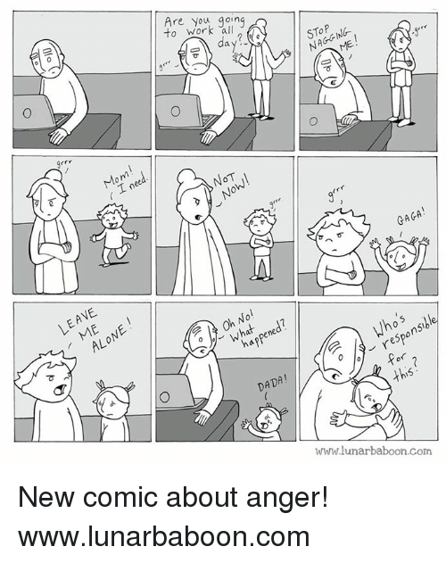 grrr: to work 'all  Are you going  day  ?  STOP  NAGGIN6-  Grrr  Mom  ( I need  N0T  GAGA!  可  LEAVE  ALONE !  Oh No!  what,pened?  happened?  e Who's  9-responsible  DADA!  Ww.lunarbaboon.com  Sr.S  へ6  (Jp (Y  0-1  Olo  O New comic about anger! www.lunarbaboon.com