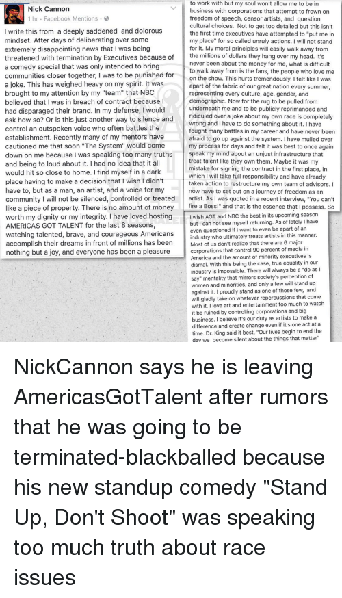 """nick cannon: to work with but my soul won't allow me to be in  Nick Cannon  business with corporations that attempt to frown on  1 hr Facebook Mentions  freedom of speech, censor artists, and question  cultural choices. Not to get too detailed but this isn't  I write this from a deeply saddened and dolorous  the first time executives have attempted to """"put me in  mindset. After days of deliberating over some  my place"""" for so called unruly actions  I will not stand  extremely disappointing news that I was being  for it. My moral principles w  easily walk away from  the millions of dollars they hang over my head. It's  threatened with termination by Executives because of  never been about the money for me, what is difficult  a comedy special that was only intended to bring  to walk away from is the fans, the people who love me  communities closer together, I was to be punished for  on the show. This hurts tremendously. Ifelt like I was  a joke. This has weighed heavy on my spirit. It was  apart of the fabric of our great nation every summer,  brought to my attention by my """"team"""" that NBC  representing every culture, age, gender, and  believed that I was in breach of contract because I  demographic. Now for the rug to be pulled from  underneath me and to be publicly reprimanded and  had disparaged their brand. In my defense, I would  ridiculed over a joke about my own race is completel  ask how so? Or is this just another way to silence and  wrong and I have to do something about it. I have  control an outspoken voice who often battles the  fought many battles in my career and have never been  establishment. Recently many of my mentors have  afraid to go up against the system. I have mulled over  cautioned me that soon """"The System"""" would come  my process for days and felt it was best to once again  speak my mind about an unjust infrastructure that  down on me because was speaking too many truths  treat talent like they own them. Maybe it was my  and being to loud abou"""