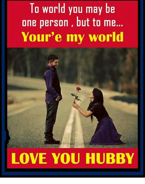 hubby: To world you may be  one person, but to me.  Your'e my world  LOVE YOU HUBBY