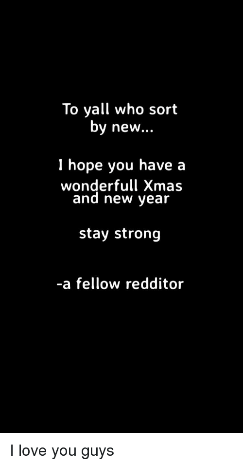 Love, New Year's, and I Love You: To yall who sort  by new...  1 hope you have a  wonderfull Xmas  and new year  stay strong  -a fellow redditor I love you guys