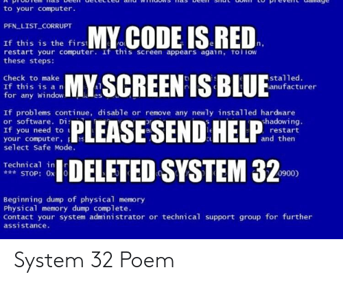 Computer, Physical, and Software: to your computer.  PFN LIST CORRUPT  CODE IS RED  CREEN IS BLU .PR  If this is the firs  restart your computer. If this screen appears again, tol iow  these steps:  Check to make  If this is a rn  for any Window  stalled.  anufacturer  al  If problems continue, disable or remove any newly installed hardware  or software. Di  If you need to  your computer, e  select Safe Mode.  hadowing.  restart  and then  DELETED SYSTEM 320  Technical in  STOP: 0x0  0900)  Beginning dump of physical memory  Physical memory dump complete.  Contact your system administrator or technical support group for further  assistance. System 32 Poem