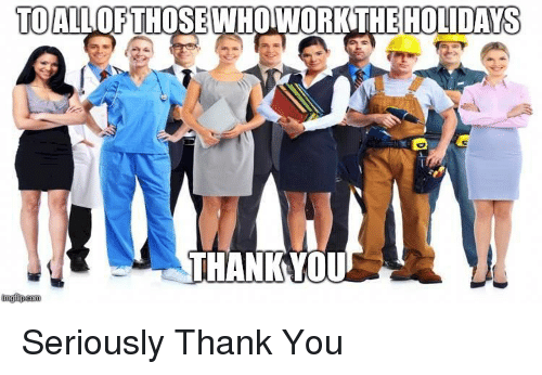 Thank You, You, and Seriously: TOALLOFTHOSE WHOWORKTHE HOLIDAYS  THANKYOU Seriously Thank You