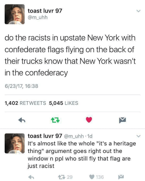 "Confederacy: toast luvr 97  @m_uhh  do the racists in upstate New York with  confederate flags flying on the back of  their trucks know that New York wasn't  in the confederacy  6/23/17, 16:38  1,402 RETWEETS 5,045 LIKES  17  toast luvr 97 @m_uhh 1d  It's almost like the whole ""it's a heritage  thing"" argument goes right out the  window n ppl who still fly that flag are  just racist  29 136"