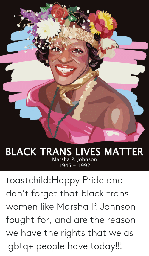 Rights: toastchild:Happy  Pride and don't forget that black trans women like Marsha P. Johnson  fought for, and are the reason we have the rights that we as lgbtq+  people have today!!!