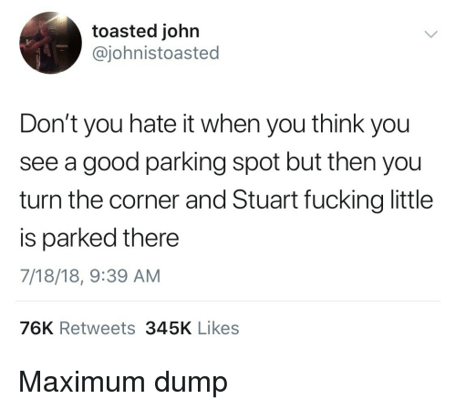Good, Think, and You: toasted john  @johnistoasted  Don't you hate it when you think you  see a good parking spot but then you  turn the corner and Stuart fucking little  is parked there  7/18/18, 9:39 AM  76K Retweets345K Likes Maximum dump