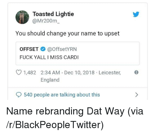 Toasted: Toasted Lightie  @Mr200m  You should change your name to upset  OFFSET@offsetYRN  FUCK YALL I MISS CARDI  1,482 2:34 AM - Dec 10, 2018 Leicester,  England  540 people are talking about this Name rebranding Dat Way (via /r/BlackPeopleTwitter)