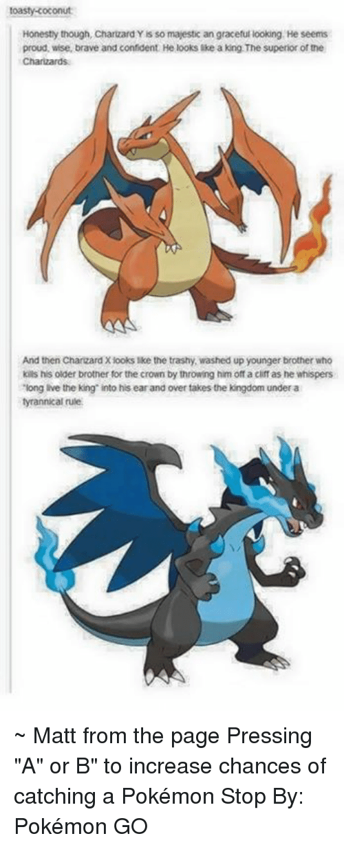 """Toastie: toasty coconut  Honestly though, Charizard  Yis so majestic an graceful looking He seems  proud, wise, brave and confident He looks like a king The superior of the  Charizards  And then Charizard Xiooks like the trashy, washed up younger brother who  kills his older brother for the crown by throwing him off a cliff as he whispers  Tiong ive the king into his earand over takes the kingdom under a  tyrannical rule. ~ Matt from the page Pressing """"A"""" or B"""" to increase chances of catching a Pokémon Stop By: Pokémon GO"""
