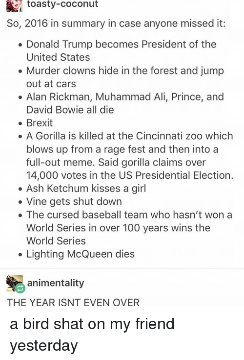 Ash Ketchum: toasty-Coconut  So, 2016 in summary in case anyone missed it:  Donald Trump becomes President of the  United States  Murder clowns hide in the forest and jump  out at cars  Alan Rickman, Muhammad Ali, Prince, and  David Bowie all die  Brexit  A Gorilla is killed at the Cincinnati zoo which  blows up from a rage fest and then into a  full-out meme. Said gorilla claims over  14,000 votes in the US Presidential Election.  Ash Ketchum kisses a girl  Vine gets shut down  The cursed baseball team who hasn't won a  World Series in over 100 years wins the  World Series  Lighting McQueen dies  animentality  THE YEAR ISNT EVEN OVER a bird shat on my friend yesterday