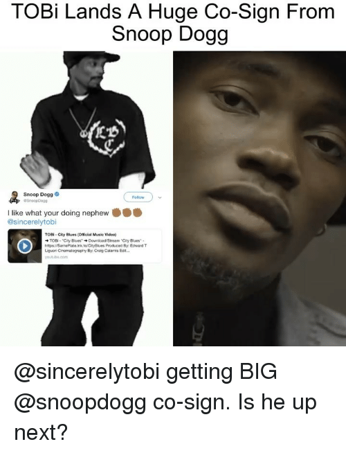 "snoop dogg: TOBi Lands A Huge Co-Sign From  Snoop Dogg  Snoop Dogg  Follow  I like what your doing nephew  @sincerelytobi  TOBI- City Blues (Official Music Video)  TOBi . ""City Blues"" → Download/Stream-City Blues. .  https://SamePlate.Ink.to/CityBlues Produced By Edward T  Liguori Cinematography By Craig Calamis Edit. @sincerelytobi getting BIG @snoopdogg co-sign. Is he up next?"