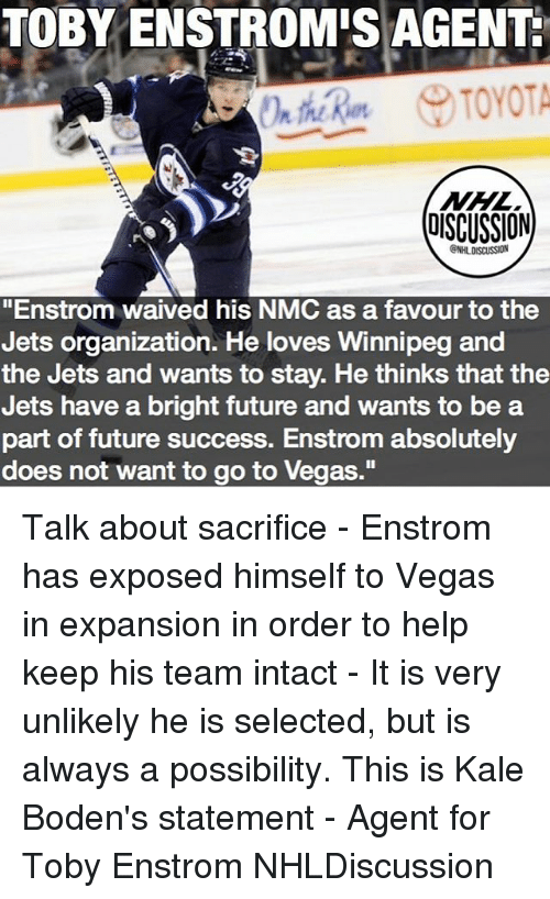 "nmc: TOBY ENSTROMIS AGENT  NHL  DISCUSSION  CNHLDISCUSSION  ""Enstrom waived his NMC as a favour to the  Jets organization. He loves Winnipeg and  the Jets and wants to stay. He thinks that the  Jets have a bright future and wants to be a  part of future success. Enstrom absolutely  does not want to go to Vegas."" Talk about sacrifice - Enstrom has exposed himself to Vegas in expansion in order to help keep his team intact - It is very unlikely he is selected, but is always a possibility. This is Kale Boden's statement - Agent for Toby Enstrom NHLDiscussion"