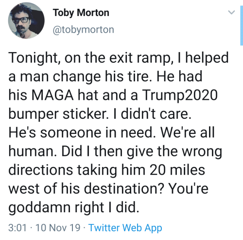 Had His: Toby Morton  @tobymorton  Tonight, on the exit ramp, I helped  a man change his tire. He had  his MAGA hat and a Trump2020  bumper sticker. I didn't care.  He's someone in need. We're all  human. Did I then give the wrong  directions taking him 20 miles  west of his destination? You're  goddamn right I did.  3:01-10 Nov 19 Twitter Web App