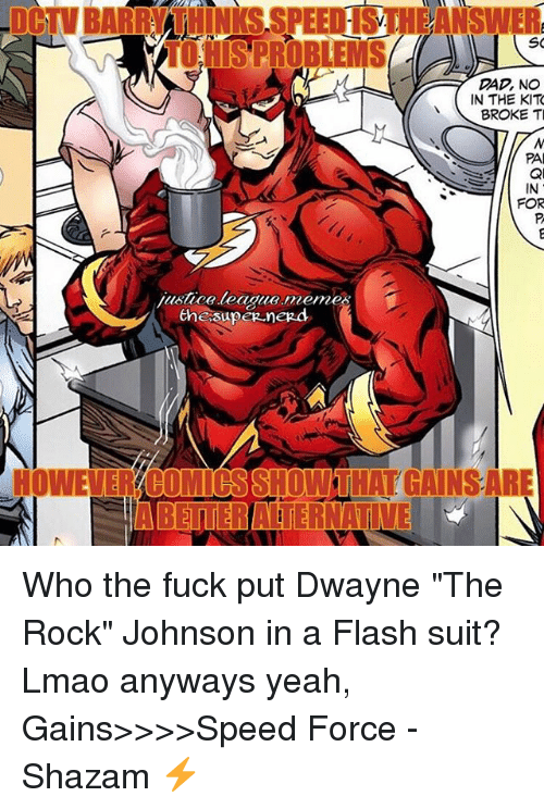 """Justice League Meme: Tod SPROBLEMS  SO  DAD, NO  IN THE KIT  BROKE TI  PA  justice league meme  the supeg negd  HOWEVERYBOMIOSSHOWTHAT GAINSARE  IABETTERATERNATI Who the fuck put Dwayne """"The Rock"""" Johnson in a Flash suit? Lmao anyways yeah, Gains>>>>Speed Force -Shazam ⚡️"""
