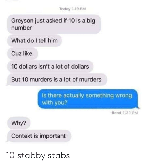 context: Today 1:19 PM  Greyson just asked if 10 is a big  number  What do I tell him  Cuz like  10 dollars isn't a lot of dollars  But 10 murders is a lot of murders  Is there actually something wrong  with you?  Read 1:21 PM  Why?  Context is important 10 stabby stabs
