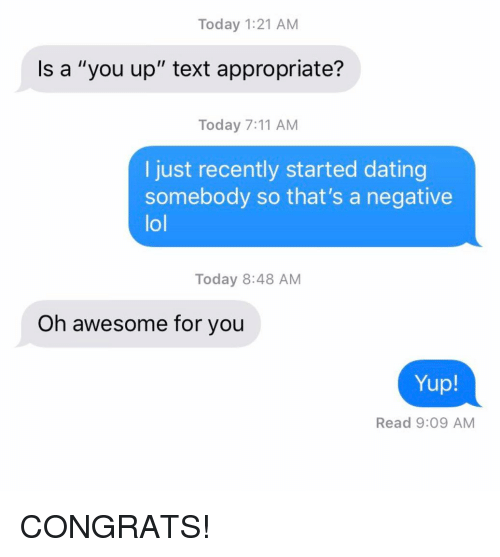 """7/11, Dating, and Lol: Today 1:21 AM  Is a """"you up"""" text appropriate?  Today 7:11 AM  I just recently started dating  somebody so that's a negative  lol  Today 8:48 AM  Oh awesome for you  Yup!  Read 9:09 AM CONGRATS!"""