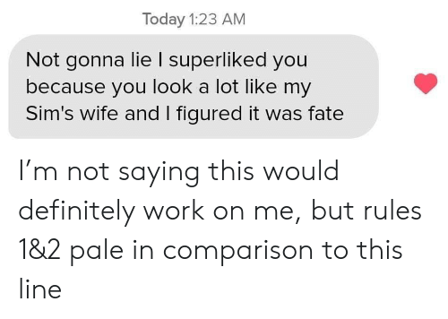 comparison: Today 1:23 AM  Not gonna lie I superliked you  because you look a lot like my  Sim's wife and I figured it was fate I'm not saying this would definitely work on me, but rules 1&2 pale in comparison to this line