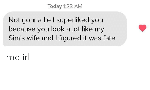 Sims, Today, and Wife: Today 1:23 AM  Not gonna lie I superliked you  because you look a lot like my  Sim's wife and I figured it was fate me irl
