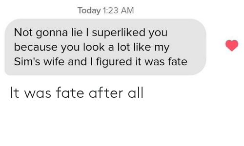 Not Gonna Lie: Today 1:23 AM  Not gonna lie I superliked you  because you look a lot like my  Sim's wife and I figured it was fate It was fate after all