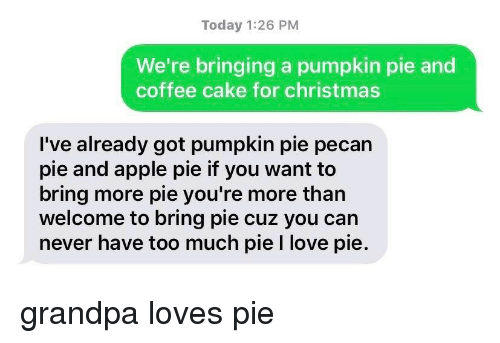 pumpkin pie: Today 1:26 PM  We're bringing a pumpkin pie and  coffee cake for christmas  I've already got pumpkin pie pecan  pie and apple pie if you want to  bring more pie you're more than  welcome to bring pie cuz you can  never have too much pie I love pie. grandpa loves pie