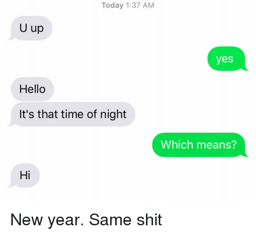 u up: Today 1:37 AM  U up  yes  Hello  It's that time of night  Which means?  Hi New year. Same shit