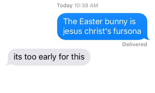 easter bunny: Today 10:38 AM  The Easter bunny is  jesus christ's fursona  Delivered  its too early for this