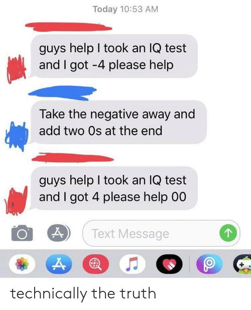Help, Test, and Text: Today 10:53 AM  guys help I took an IQ test  and I got -4 please help  Take the negative away and  add two Os at the end  guys help I took an IQ test  and I got 4 please help 00  Text Message technically the truth