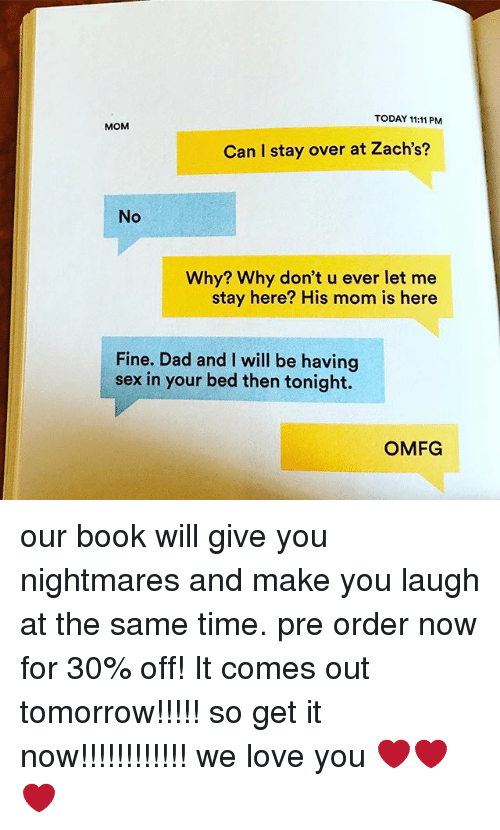 Dad, Love, and Sex: TODAY 11:11 PM  MOM  Can I stay over at Zach's?  No  Why? Why don't u ever let me  stay here? His mom is here  Fine. Dad and I will be having  sex in your bed then tonight.  OMFG our book will give you nightmares and make you laugh at the same time. pre order now for 30% off! It comes out tomorrow!!!!! so get it now!!!!!!!!!!!! we love you ❤️❤️❤️