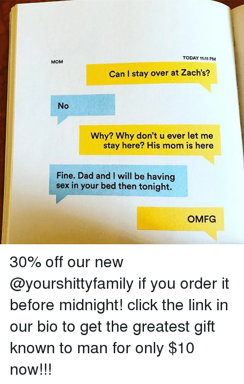orderly: TODAY 11:11 PM  MOM  Can I stay over at Zach's?  No  Why? Why don't u ever let me  stay here? His mom is here  Fine. Dad and I will be having  sex in your bed then tonight.  OMFG 30% off our new @yourshittyfamily if you order it before midnight! click the link in our bio to get the greatest gift known to man for only $10 now!!!
