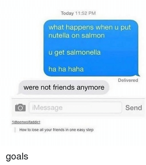 Nutellas: Today 11:52 PM  what happens when u put  nutella on salmon  u get salmonella  ha ha haha  Delivered  were not friends anymore  iMessage  Send  How to lose all your friends in one easy step goals