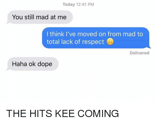 you still mad: Today 12:41 PM  You still mad at me  I think I've moved on from mad to  total lack of respect  Delivered  Haha ok dope THE HITS KEE COMING