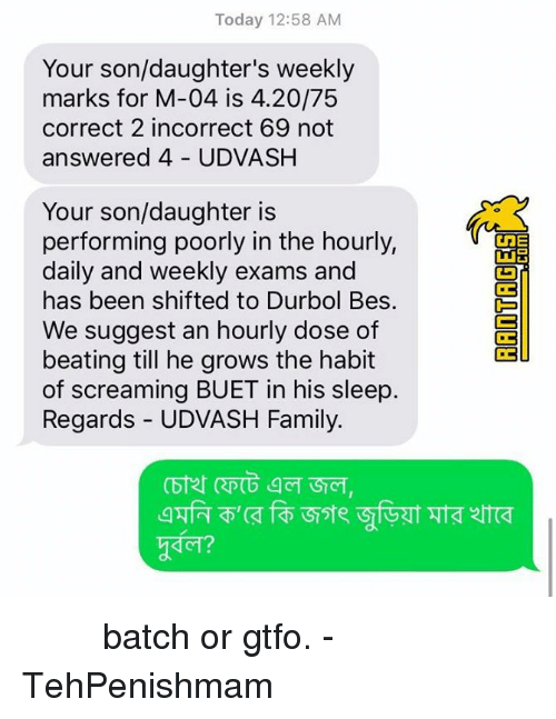 Habited: Today 12:58 AM  Your son/daughter's weekly  marks for M-04 is 4.20/75  correct 2 incorrect 69 not  answered 4 UDVASH  Your son/daughter is  performing poorly in the hourly,  daily and weekly exams and  has been shifted to Durbol Bes.  We suggest an hourly dose of  beating till he grows the habit  of screaming BUET in his sleep.  Regards - UDVASH Family.  1,  g@ZT  ZT砢 তুখোড় batch or gtfo.   - TehPenishmam