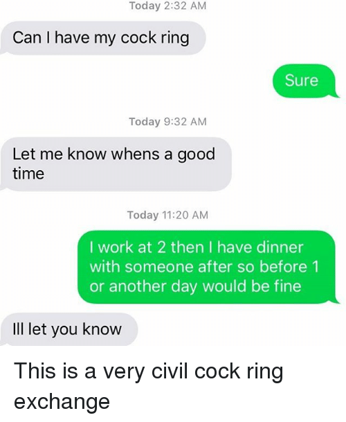 Cocking: Today 2:32 AM  Can I have my cock ring  Sure  Today 9:32 AM  Let me know whens a good  time  Today 11:20 AM  I work at 2 then I have dinner  with someone after so before 1  or another day would be fine  IlI let you know This is a very civil cock ring exchange