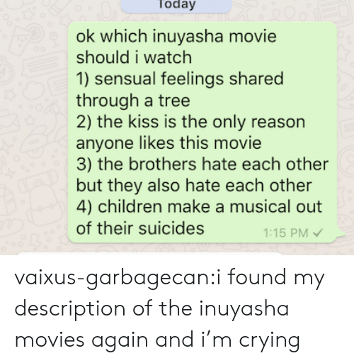 Children, Crying, and Movies: Today  200  ok which inuyasha movie  should i watch  1) sensual feelings shared  through a tree  2) the kiss is the only reason  anyone likes this movie  3) the brothers hate each other  but they also hate each other  4) children make a musical out  of their suicides  1:15 PM vaixus-garbagecan:i found my description of the inuyasha movies again and i'm crying