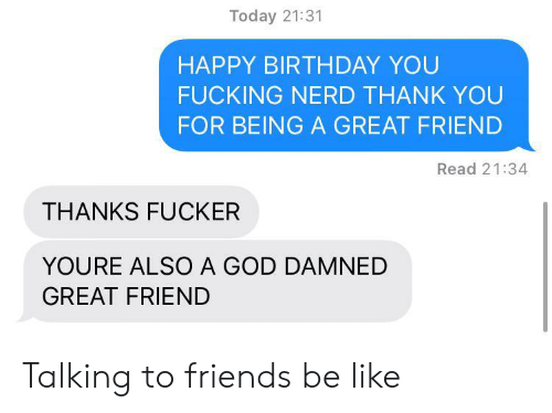 Happy Birthday: Today 21:31  HAPPY BIRTHDAY YOU  FUCKING NERD THANK YOU  FOR BEING A GREAT FRIEND  Read 21:34  THANKS FUCKER  YOURE ALSO A GOD DAMNED  GREAT FRIEND Talking to friends be like