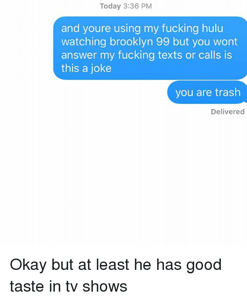 brooklyn 99: Today 3:36 PM  and youre using my fucking hulu  watching brooklyn 99 but you wont  answer my fucking texts or calls is  this a joke  you are trash  Delivered Okay but at least he has good taste in tv shows