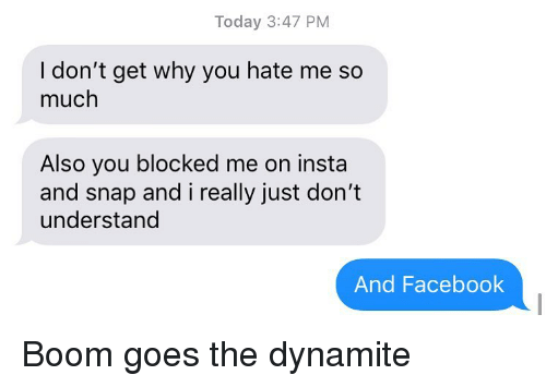 Facebook, Relationships, and Texting: Today 3:47 PM  I don't get why you hate me so  much  Also you blocked me on insta  and snap and i really just don't  understand  And Facebook Boom goes the dynamite