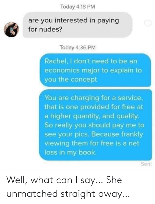 Nudes: Today 4:18 PM  are you interested in paying  for nudes?  Today 4:36 PM  Rachel, I don't need to be an  economics major to explain to  you the concept  You are charging for a service,  that is one provided for free at  a higher quantity, and quality.  So really you should pay me to  see your pics. Because frankly  viewing them for free is a net  loss in my book.  Sent Well, what can I say… She unmatched straight away…