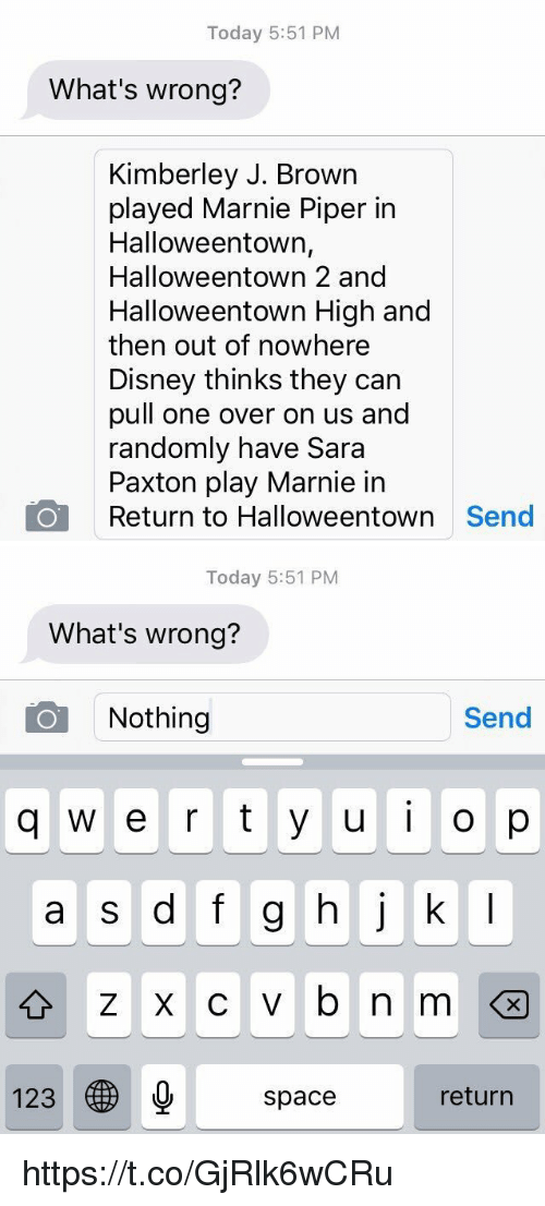 marni: Today 5:51 PM  What's wrong?  Kimberley J. Brown  played Marnie Piper in  Halloweentown,  Halloweentown 2 and  Halloweentown High and  then out of nowhere  Disney thinks they can  pull one over on us and  randomly have Sara  Paxton play Marnie in  Return to Halloweentown  Send   Today 5:51 PM  What's wrong?  O Nothing  Send  q w e r t y u  i o p  a s d f g h j k l  123  space  return https://t.co/GjRlk6wCRu