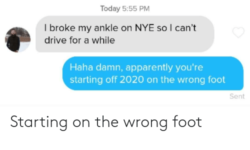 apparently: Today 5:55 PM  I broke my ankle on NYE so I can't  drive for a while  Haha damn, apparently you're  starting off 2020 on the wrong foot  Sent Starting on the wrong foot