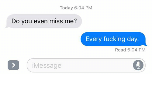 every-fucking-day: Today 6:04 PM  Do you even miss me?  Every fucking day.  Read 6:04 PM  i Message