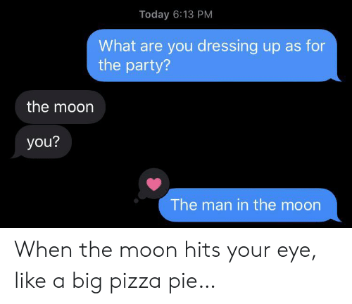 Party, Pizza, and Moon: Today 6:13 PM  What are you dressing up as for  the party?  the moon  you?  The man in the moon When the moon hits your eye, like a big pizza pie…