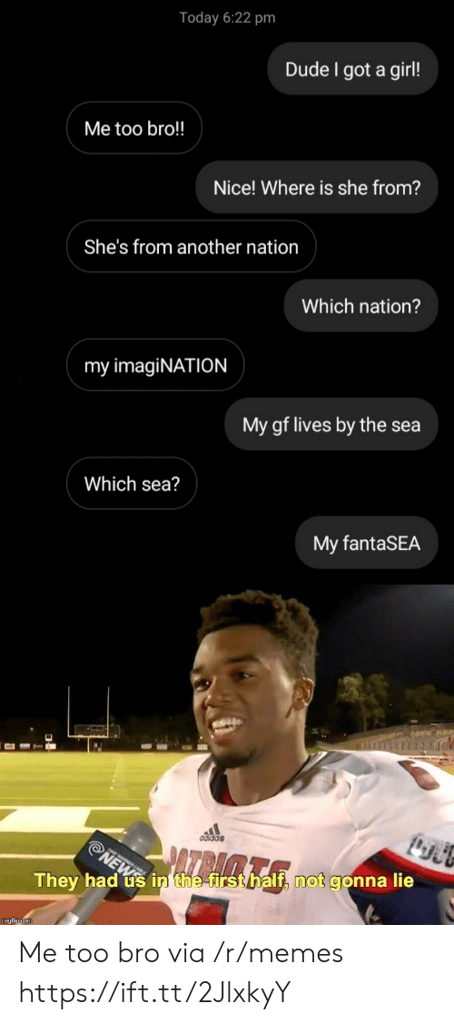 Not Gonna Lie: Today 6:22 pm  Dude I got a girl!  Me too bro!!  Nice! Where is she from?  She's from another nation  Which nation?  my imagiNATION  My gf lives by the sea  Which sea?  My fantaSEA  odida  NEW in the first half, not gonna lie  They had  imgflip.com Me too bro via /r/memes https://ift.tt/2JlxkyY