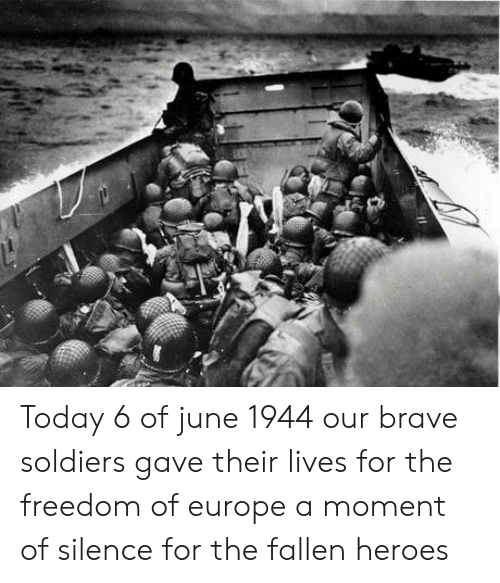 Soldiers, Brave, and Europe: Today 6 of june 1944 our brave soldiers gave their lives for the freedom of europe a moment of silence for the fallen heroes